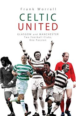 Celtic United: Glasgow and Manchester: Two Football Clubs, One Passion 9781845962760