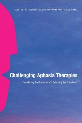 Challenging Aphasia Therapies: Broadening the Discourse and Extending the Boundaries 9781841695051