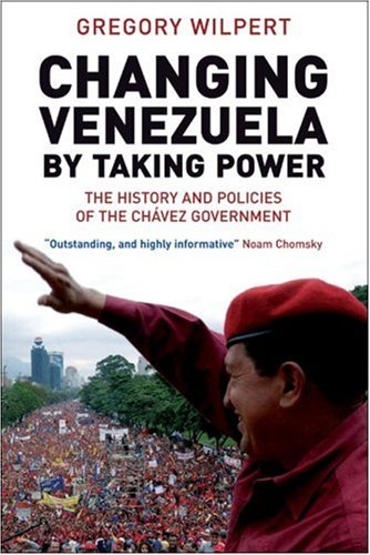 Changing Venezuela by Taking Power: The History and Policies of the Chavez Government 9781844675524