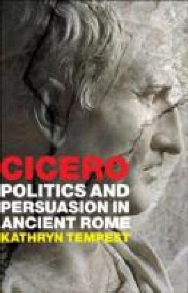 Cicero: Politics and Persuasion in Ancient Rome 9781847252463
