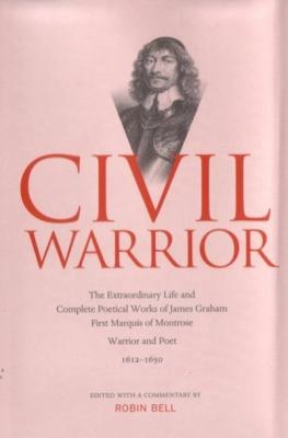 Civil Warrior: The Extraordinary Life and Complete Poetical Works of James Graham First Marquis of Montrose 9781842820131