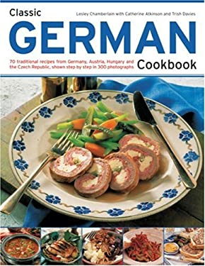 Classic German Cookbook: 70 Traditional Recipes from Germany, Austria, Hungary and the Czech Republic, Shown Step by Step in 300 Photographs 9781844764549