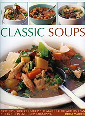 Classic Soups: More Than 90 Delicious Recipes from Around the World Shown Step by Step in Over 400 Photographs 9781844766383