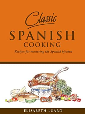 Classic Spanish Cooking: Recipes for Mastering the Spanish Kitchen 9781840727913