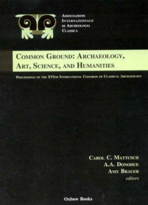 Common Ground: Archaeology, Art, Science, and Humanities: Proceedings of the XVI International Congress of Classical Archaeology 9781842171837
