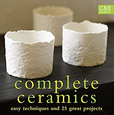 Complete Ceramics: Easy Techniques and Over 20 Great Projects 9781843404828