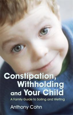 Constipation, Withholding and Your Child: A Family Guide to Soiling and Wetting 9781843104919