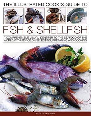 The Illustrated Cook's Guide to Fish & Shellfish: A Comprehensive Visual Identifier to the Seafood of the World with Advice on Selecting, Preparing an 9781844767793