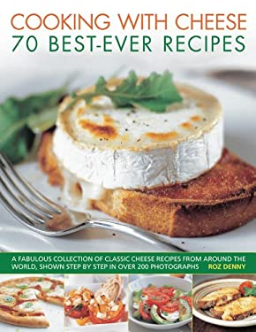Cooking with Cheese: 70 Best-Ever Recipes: A Fabulous Collection of Classic Cheese Recipes from Around the World, Shown Step by Step in Over 250 Photo 9781844768509