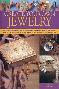 Create Your Own Jewelry: Over 100 Inspiring Ways to Make Stunning Pieces from All Kinds of Materials, with Practical Step-By-Step Projects 9781844767434