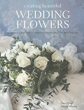 Creating Beautiful Wedding Flowers: Gorgeous Ideas and 20 Step-By-Step Projects for Your Big Day 9781845973346