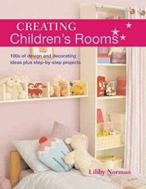 Creating Children's Rooms: 100s of Design and Decorating Ideas Plus Step-By-Step Projects 9781845376055