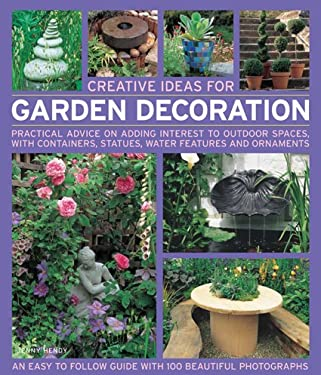 Creative Ideas for Garden Decoration: Practical Advice on Adding Interest to Outdoor Spaces, with Containers, Statues, Water Features and Ornaments 9781844765683