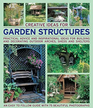 Creative Ideas for Garden Structures: Practical Advice and Inspirational Ideas for Building and Decorating Outdoor Arches, Sheds and Shelters 9781844765676