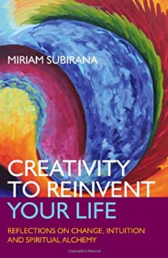 Creativity to Reinvent Your Life: Reflections on Change, Intuition and Spiritual Alchemy 9781846943614