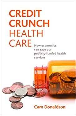 Credit Crunch Health Care: How Economics Can Save Our Publicly Funded Health Services 9781847427526
