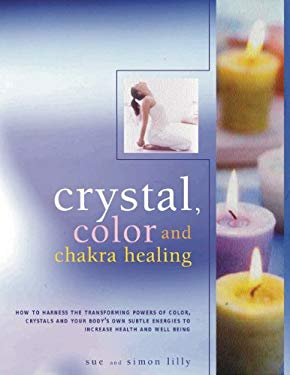 Crystal, Color and Chakra Healing: How to Harness the Transforming Powers of Color, Crystals and Your Body's Own Subtle Energies to Increase Health an 9781844769209