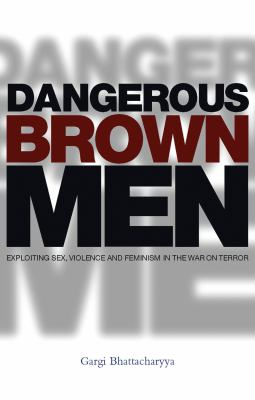 Dangerous Brown Men: Exploiting Sex, Violence and Feminism in the War on the Terror 9781842778791