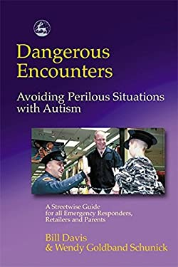 Dangerous Encounters-- Avoiding Perilous Situations with Autism: A Streetwise Guide for All Emergency Responders, Retailers, and Parents 9781843107323