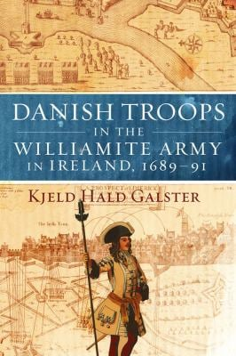 Danish Troops in the Williamite Army in Ireland, 1689-91: For King and Coffers 9781846822841