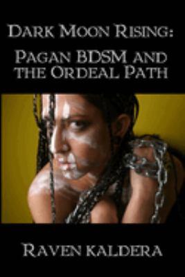 Dark Moon Rising: Pagan Bdsm & the Ordeal Path 9781847288929