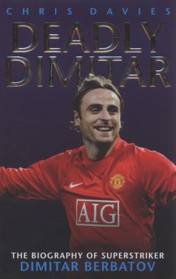 Deadly Dimitar: The Biography of Superstriker Dimitar Berbatov 9781844545698