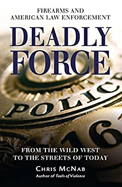Deadly Force: Firearms and American Law Enforcement from the Wild West to the Streets of Today