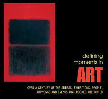 Defining Moments in Art: Over a Century of the Artists, Exhibitions, People, Art Works and Events That Rocked the World 9781844036400