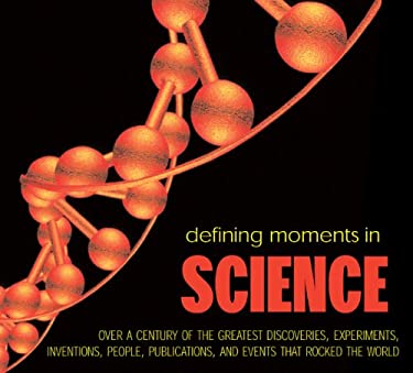 Defining Moments in Science: Over a Century of the Greatest Discoveries, Experiments, Inventions, People, Publications, and Events That Rocked the 9781844036417