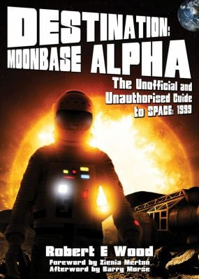 Destination: Moonbase Alpha: The Unofficial and Unauthorised Guide to Space: 1999 9781845830342