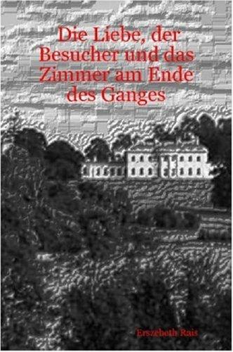 Die Liebe, Der Besucher Und Das Zimmer Am Ende Des Ganges 9781847282293