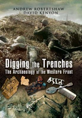Digging the Trenches: The Archaeology of the Western Front 9781844156719