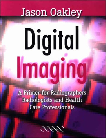 Digital Imaging: A Primer for Radiographers, Radiologists and Health Care Professionals 9781841101217