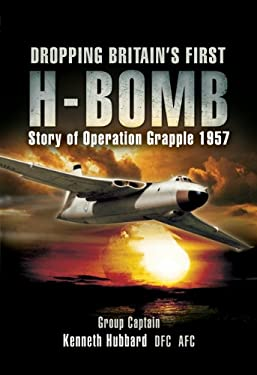 Dropping Britain's First H-Bomb: The Story of Operation Grapple 1957/58 9781844157471