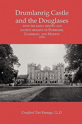 Drumlanrig Castle and the Douglases: With the Early History and Ancient Remains of Durisdeer, Closeburn, and Morton (1876) 9781845300777