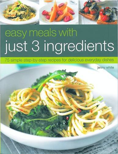 Easy Meals with Just 3 Ingredients: 75 Simple Step-By-Step Recipes for Delicious Everyday Dishes 9781844767823