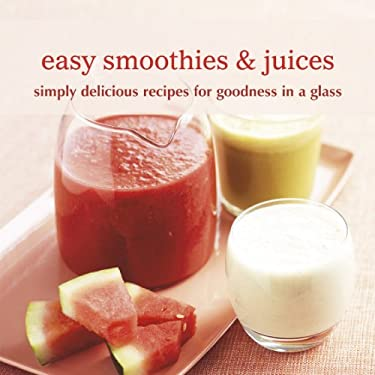 Easy Smoothies & Juices: Simply Delicious Recipes for Goodness in a Glass 9781849751094