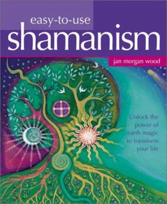 Easy-To-Use Shamanism: Unlock the Power of Earth Magic to Transform Your Life 9781843336112