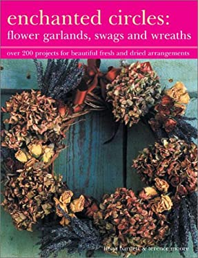 Enchanted Circles: Flower Garlands, Swags and Wreaths: Over 200 Projects for Beautiful Fresh and Dried Arrangements 9781842158098