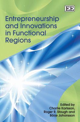 Entrepreneurship and Innovations in Functional Regions. Edited by Charlie Karlsson, Brje Johansson, Roger R. Stough 9781847200747