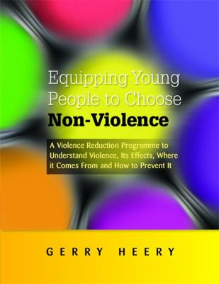 Equipping Young People to Choose Non-Violence: A Violence Reduction Programme to Understand Violence, Its Effects, Where It Comes from and How to Prev 9781849052658