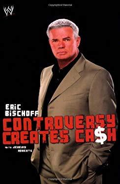 Eric Bischoff: Controversy Creates Cash 9781847390622
