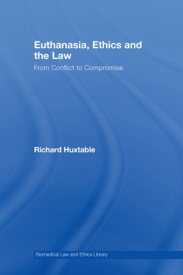 Euthanasia, Ethics and the Law: From Conflict to Compromise 9781844721054