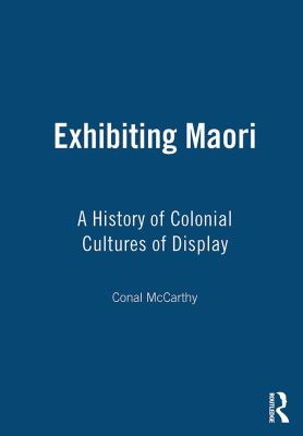 Exhibiting Maori: A History of Colonial Cultures of Display 9781845204754