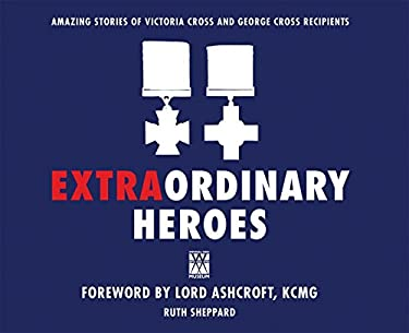 Extraordinary Heroes: Amazing Stories of Victoria Cross and George Cross Recipients 9781849083898