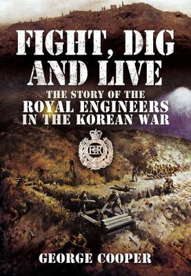 Fight, Dig and Live: The Story of the Royal Engineers in the Korean War 9781848846845