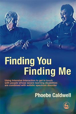 Finding You Finding Me: Using Intensive Interaction to Get in Touch with People Whose Severe Learning Disabilities Are Combined with Autistic 9781843103998