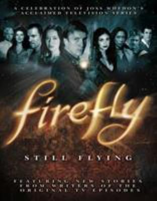 Firefly: Still Flying: A Celebration of Joss Whedon's Acclaimed TV Series 9781848565067