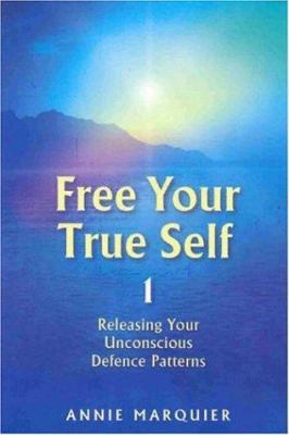 Free Your True Self 1: Releasing Your Unconcious Defence Patterns 9781844090549