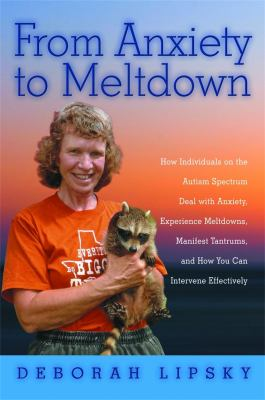 From Anxiety to Meltdown: How Individuals on the Autism Spectrum Deal with Anxiety, Experience Meltdowns, Manifest Tantrums, and How You Can Int 9781849058438